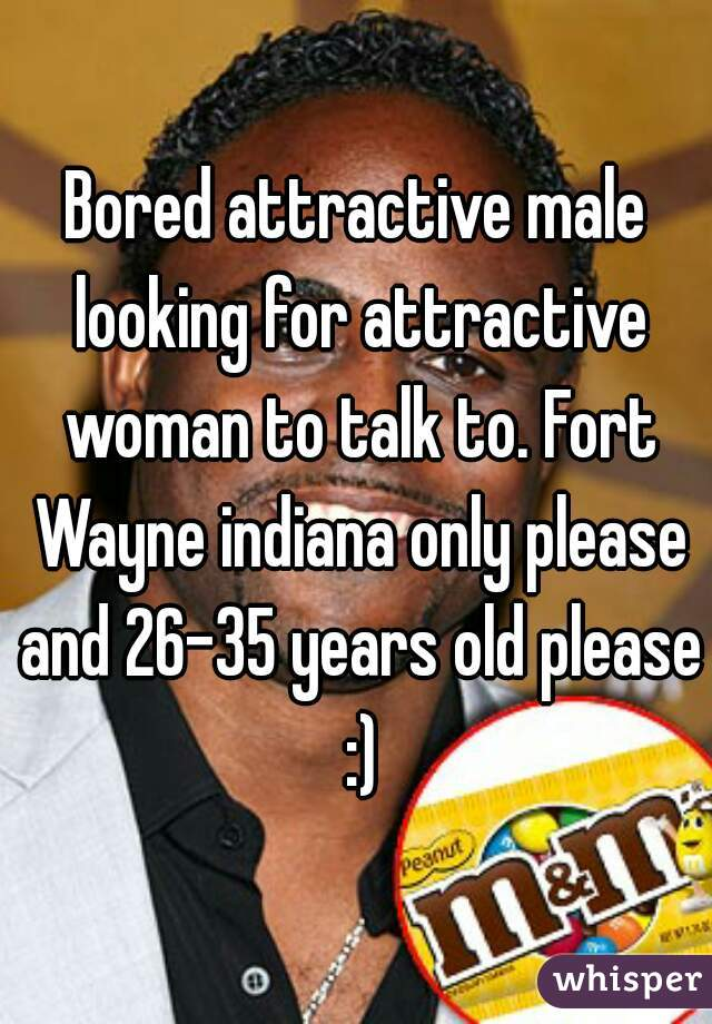 Bored attractive male looking for attractive woman to talk to. Fort Wayne indiana only please and 26-35 years old please :)