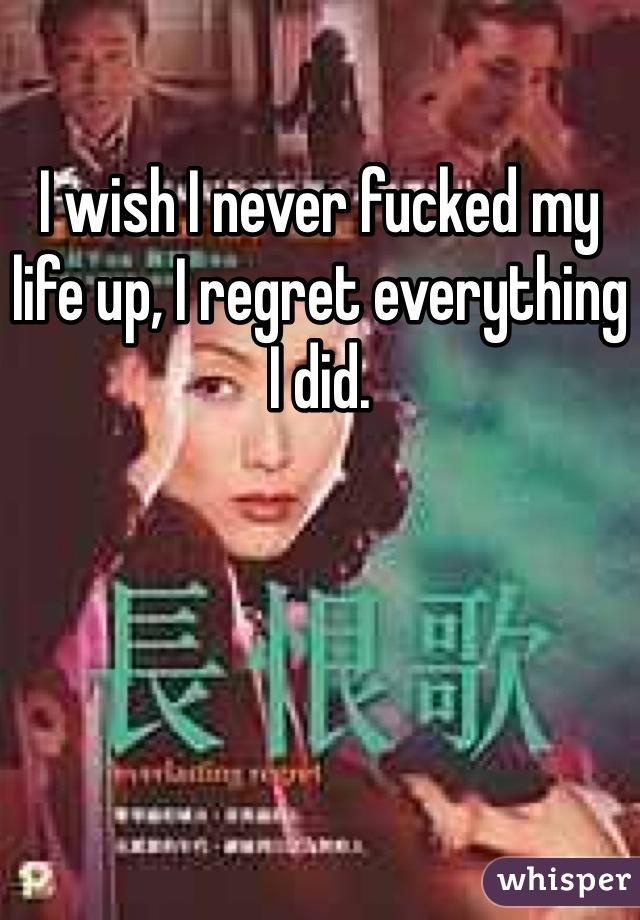 I wish I never fucked my life up, I regret everything I did.