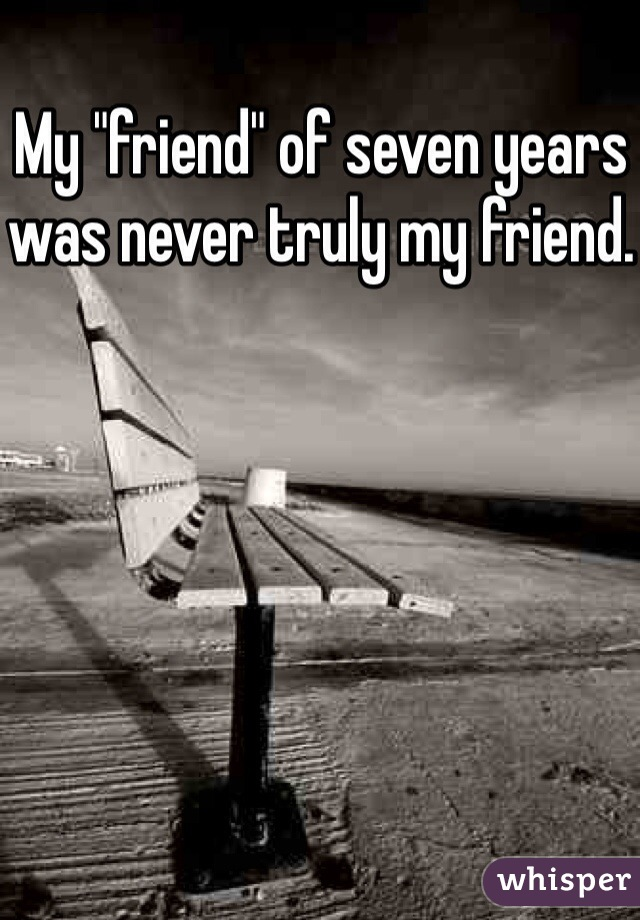 """My """"friend"""" of seven years was never truly my friend."""