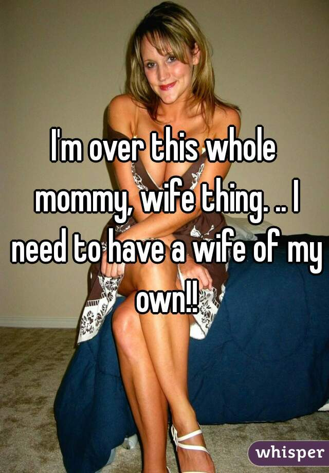 I'm over this whole mommy, wife thing. .. I need to have a wife of my own!!