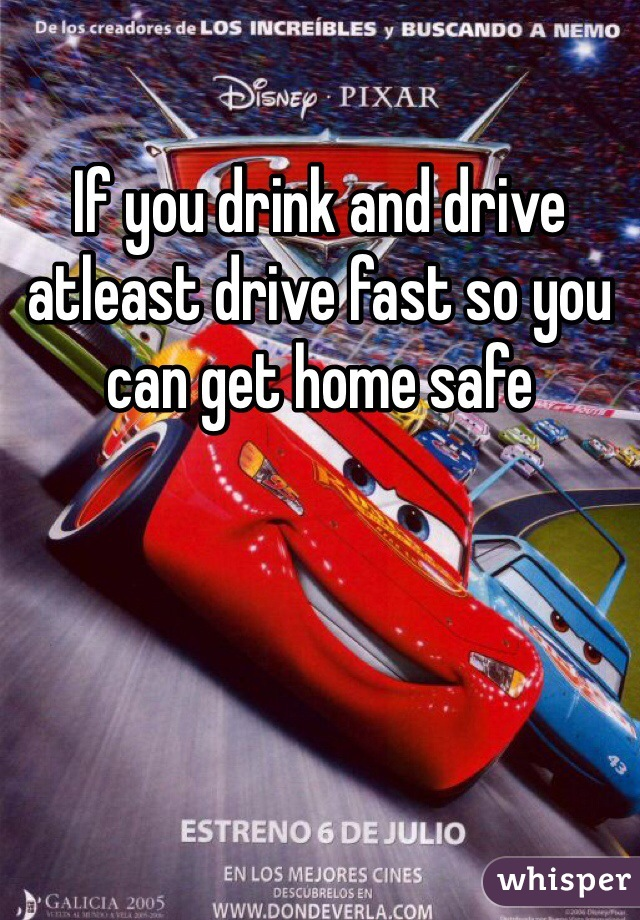 If you drink and drive atleast drive fast so you can get home safe