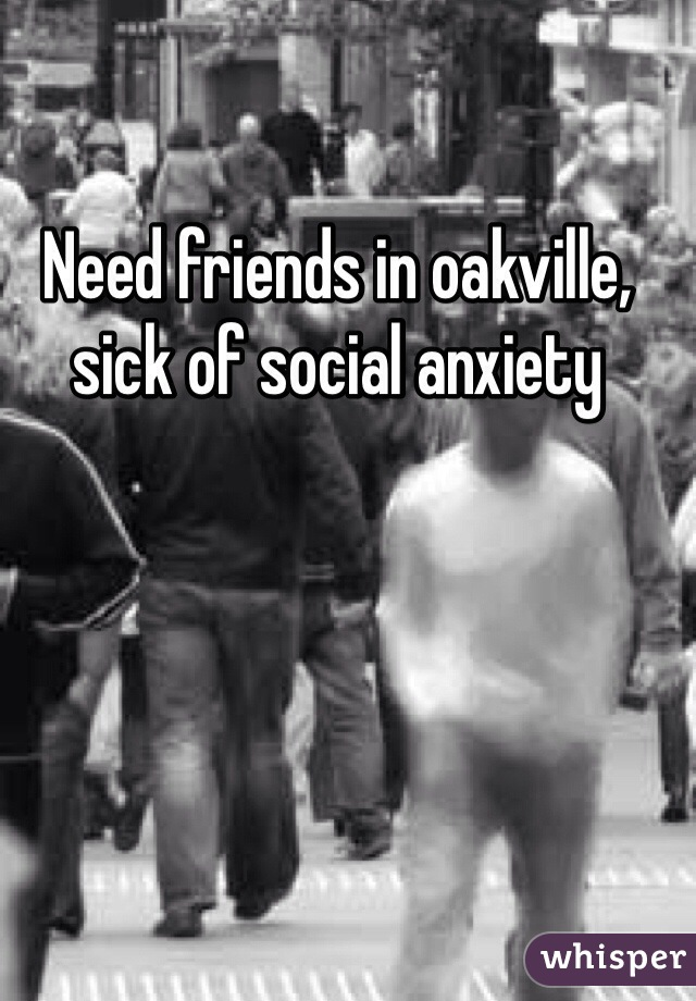 Need friends in oakville, sick of social anxiety