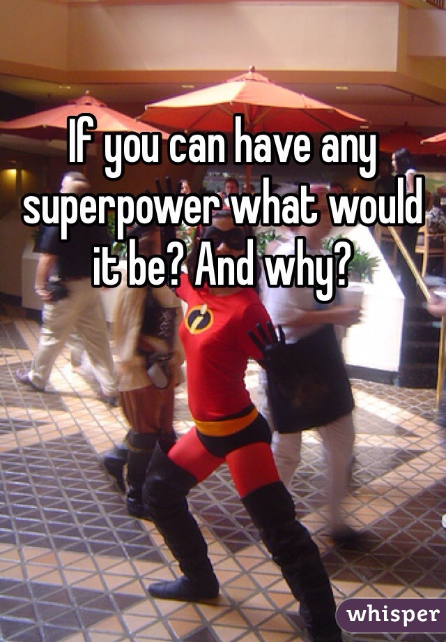 If you can have any superpower what would it be? And why?