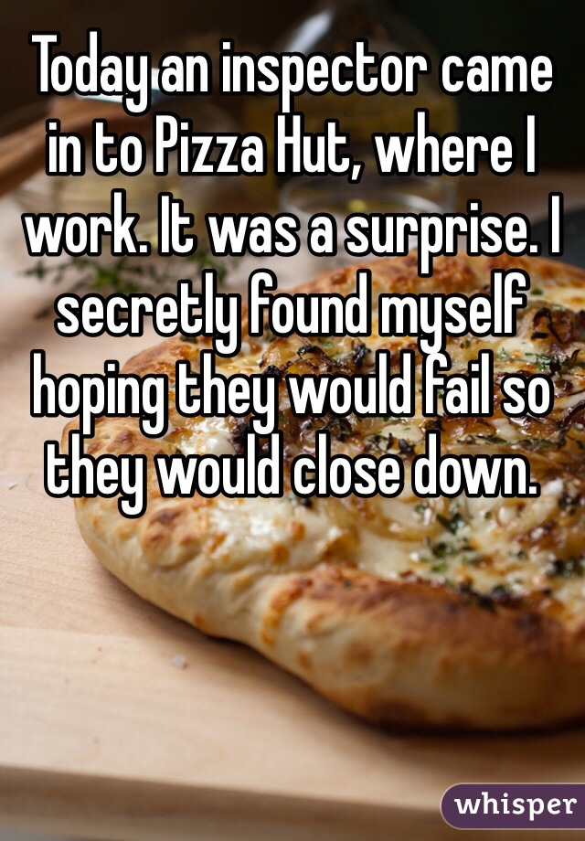 Today an inspector came in to Pizza Hut, where I work. It was a surprise. I secretly found myself hoping they would fail so they would close down.