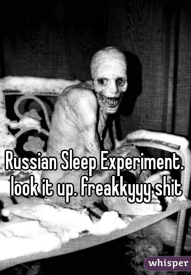 Russian Sleep Experiment. look it up. freakkyyy shit