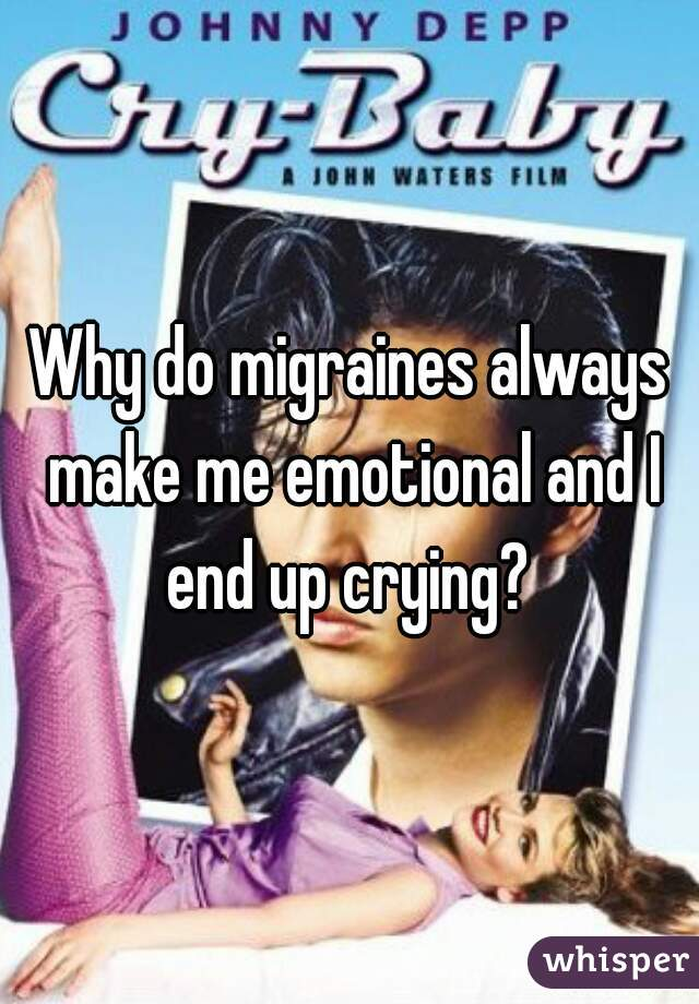Why do migraines always make me emotional and I end up crying?