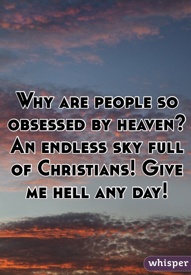 Why are people so obsessed by heaven? An endless sky full of Christians! Give me hell any day!