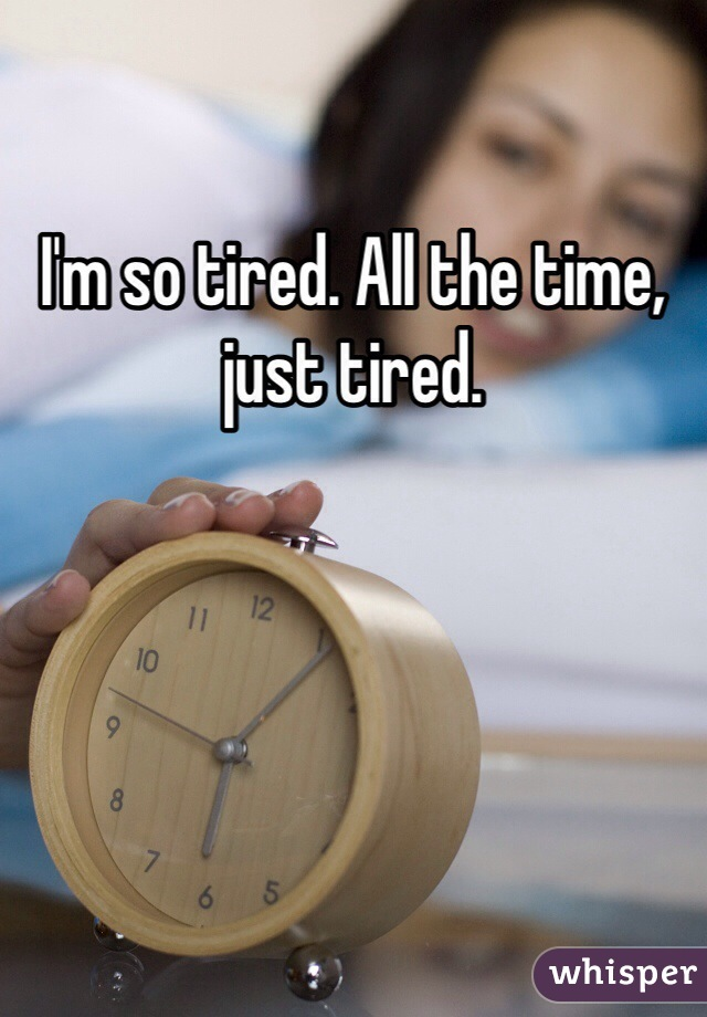 I'm so tired. All the time, just tired.