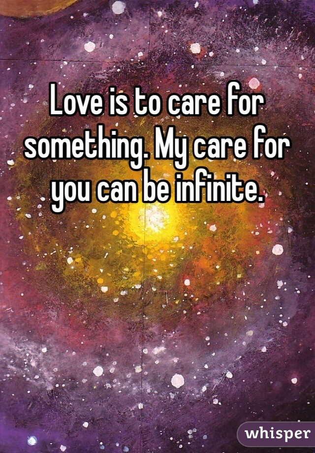 Love is to care for something. My care for you can be infinite.