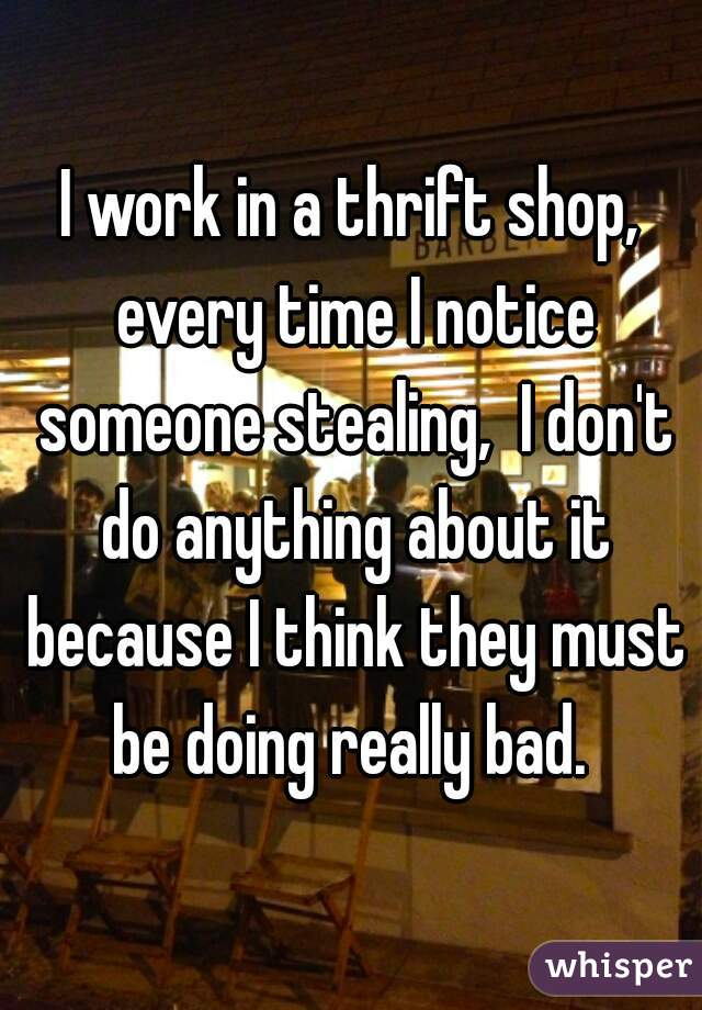 I work in a thrift shop, every time I notice someone stealing,  I don't do anything about it because I think they must be doing really bad.