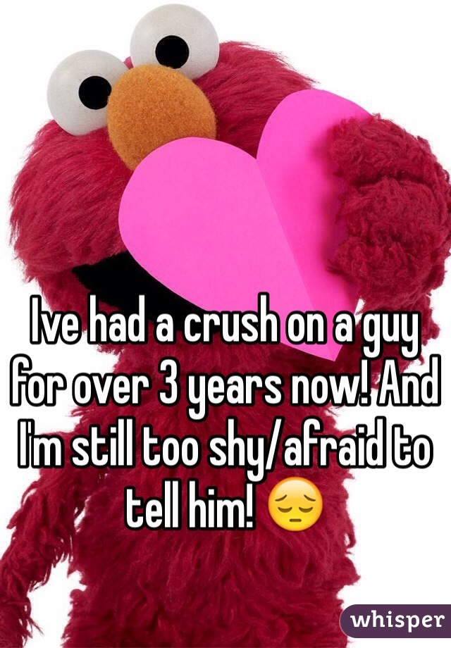 Ive had a crush on a guy for over 3 years now! And I'm still too shy/afraid to tell him! 😔