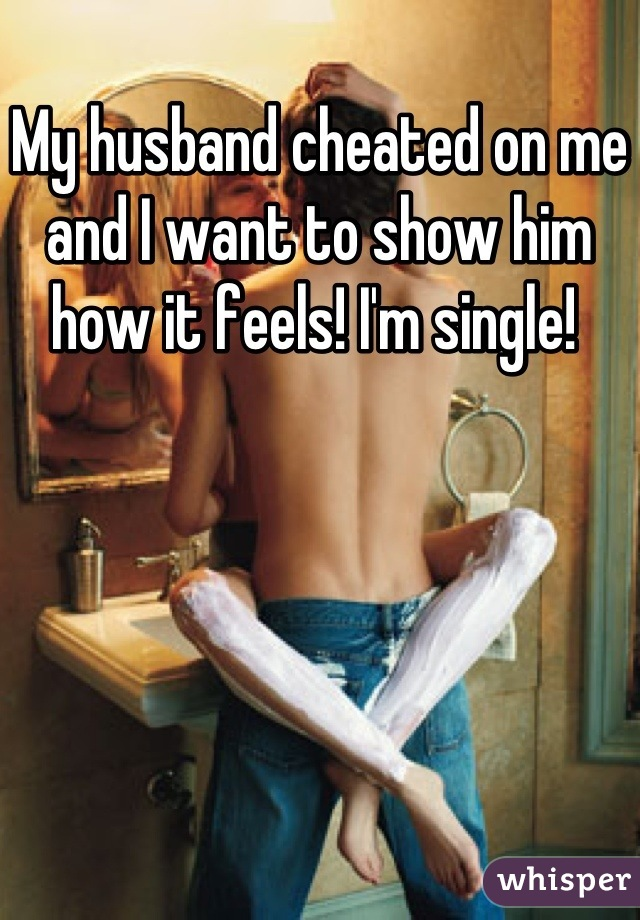 My husband cheated on me and I want to show him how it feels! I'm single!