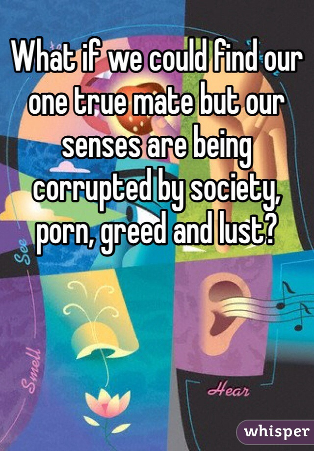 What if we could find our one true mate but our senses are being corrupted by society, porn, greed and lust?