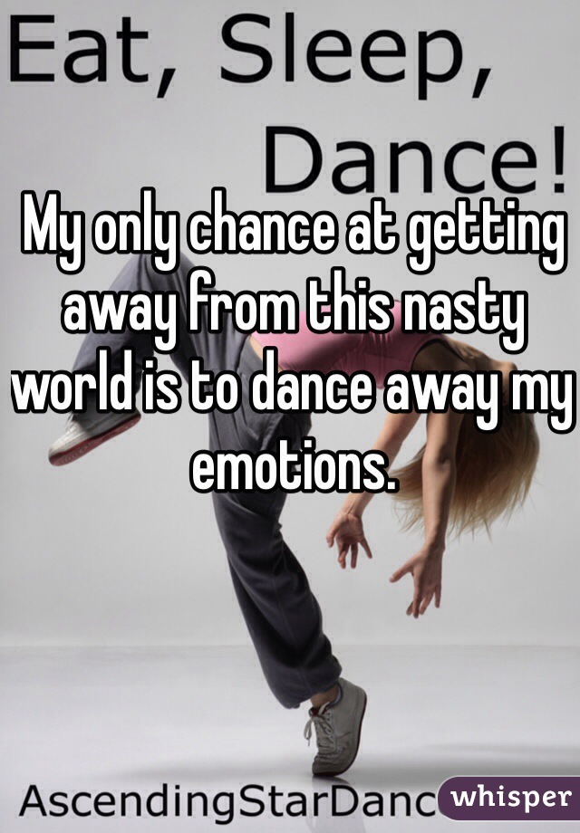 My only chance at getting away from this nasty world is to dance away my emotions.