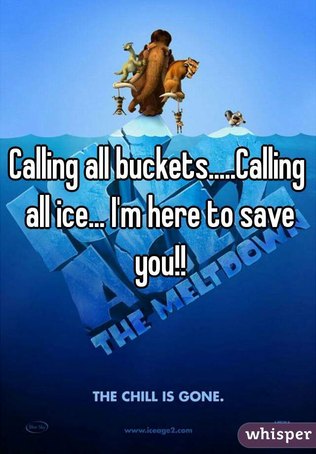 Calling all buckets.....Calling all ice... I'm here to save you!!