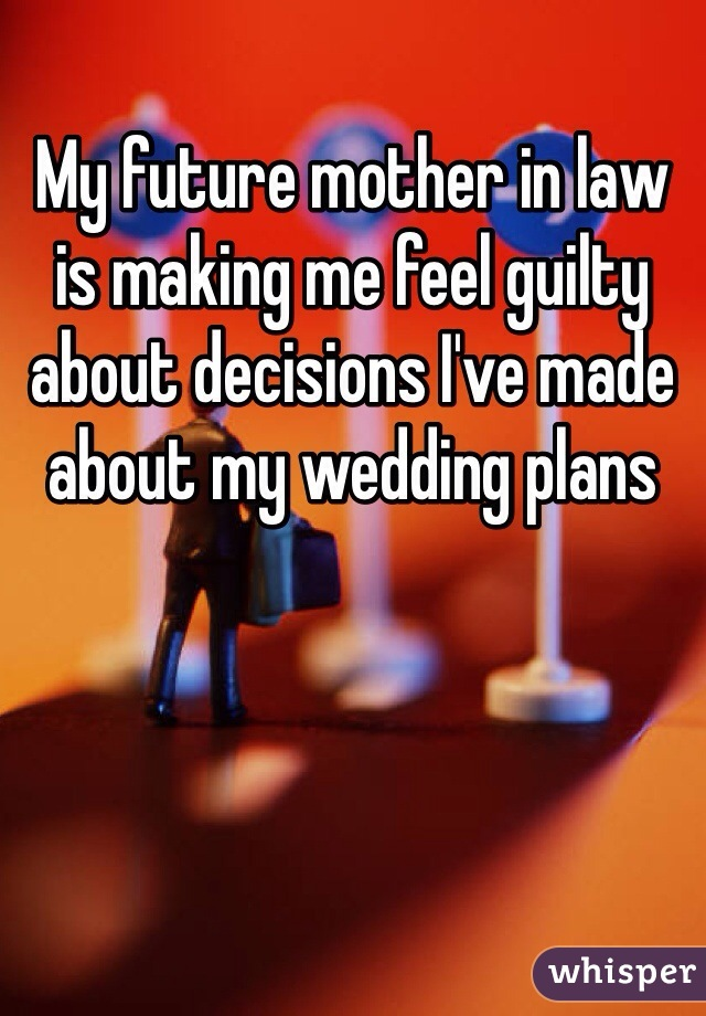 My future mother in law is making me feel guilty about decisions I've made about my wedding plans