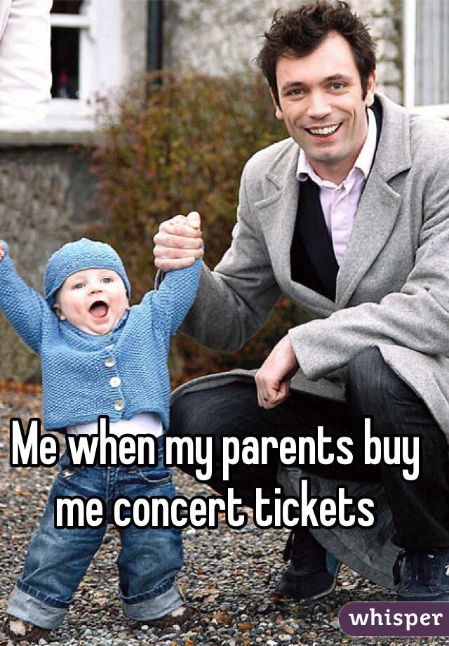 Me when my parents buy me concert tickets