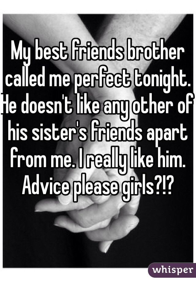 My best friends brother called me perfect tonight. He doesn't like any other of his sister's friends apart from me. I really like him. Advice please girls?!?