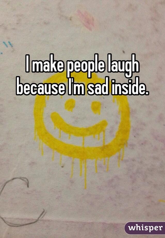 I make people laugh because I'm sad inside.