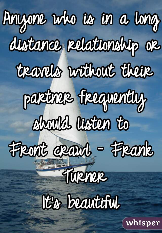Anyone who is in a long distance relationship or travels without their partner frequently should listen to   Front crawl - Frank Turner  It's beautiful