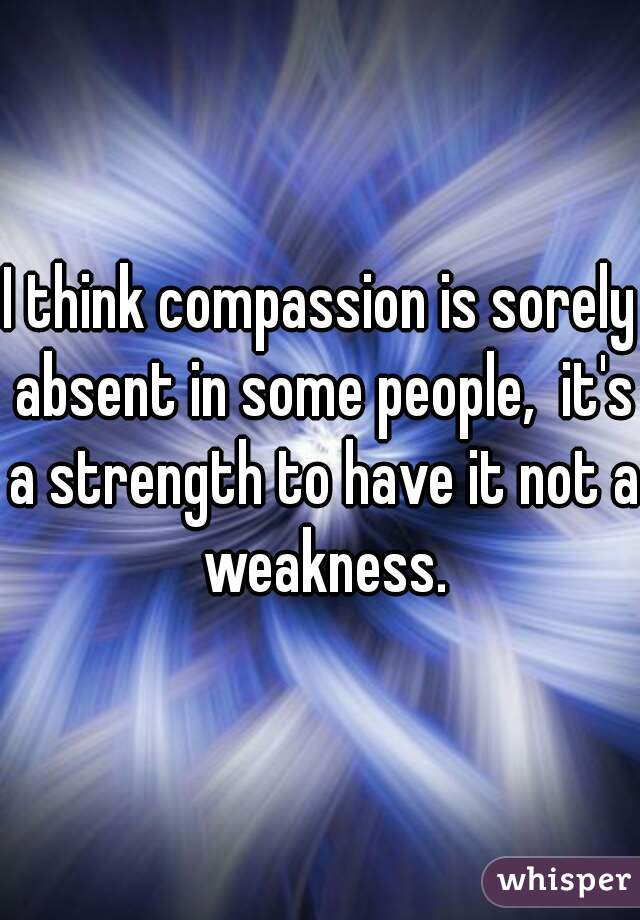 I think compassion is sorely absent in some people,  it's a strength to have it not a weakness.