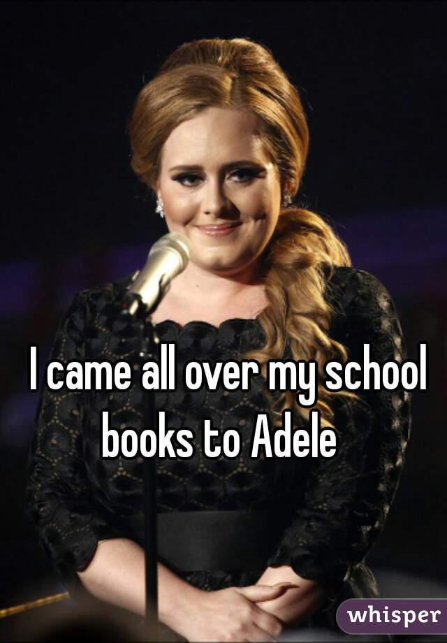 I came all over my school books to Adele