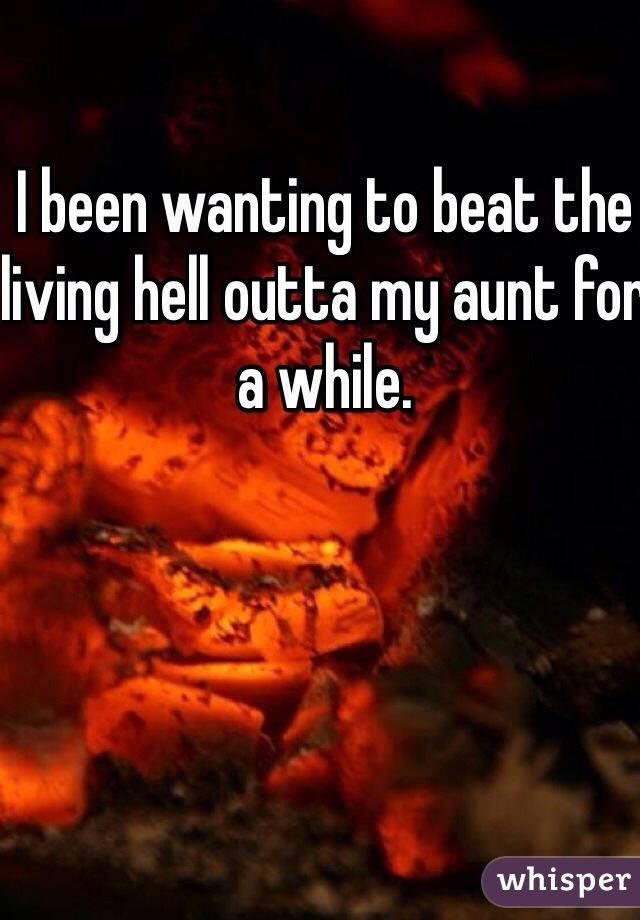 I been wanting to beat the living hell outta my aunt for a while.