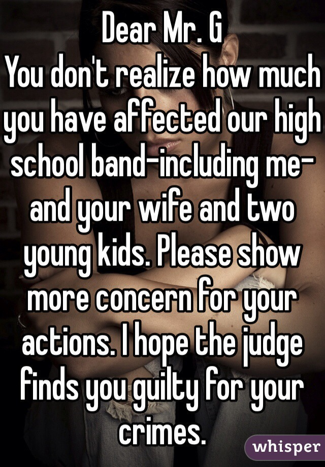 Dear Mr. G You don't realize how much you have affected our high school band-including me-and your wife and two young kids. Please show more concern for your actions. I hope the judge finds you guilty for your crimes.