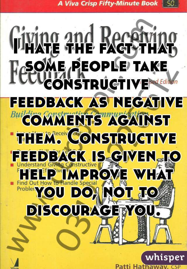 I hate the fact that some people take constructive feedback as negative comments against them. Constructive feedback is given to help improve what you do, not to discourage you.