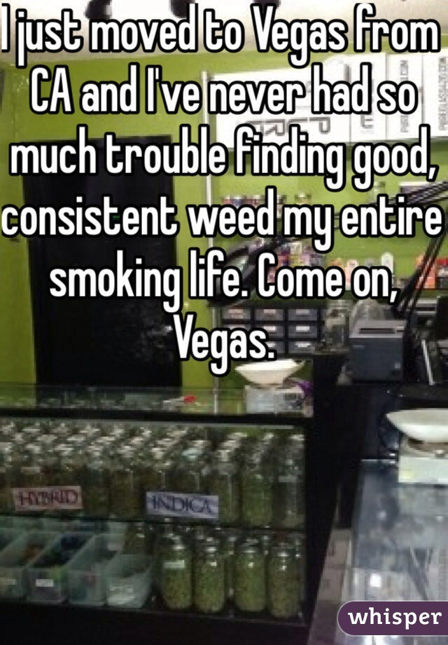 I just moved to Vegas from CA and I've never had so much trouble finding good, consistent weed my entire smoking life. Come on, Vegas.
