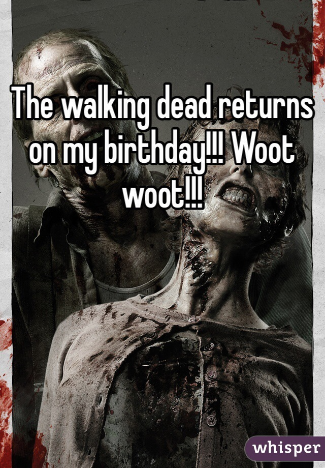 The walking dead returns on my birthday!!! Woot woot!!!