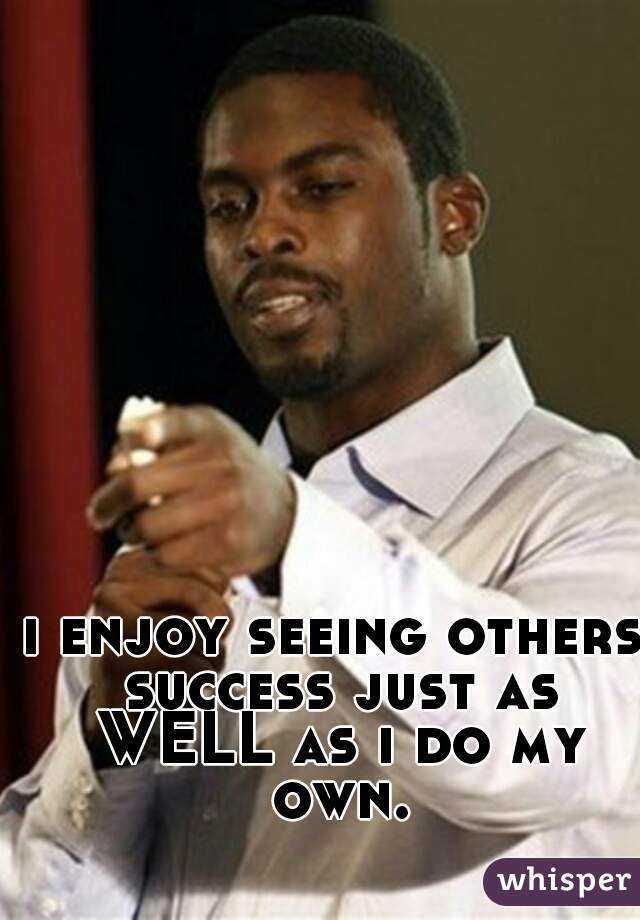 i enjoy seeing others success just as WELL as i do my own.