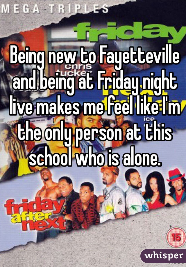 Being new to Fayetteville and being at Friday night live makes me feel like I'm the only person at this school who is alone.