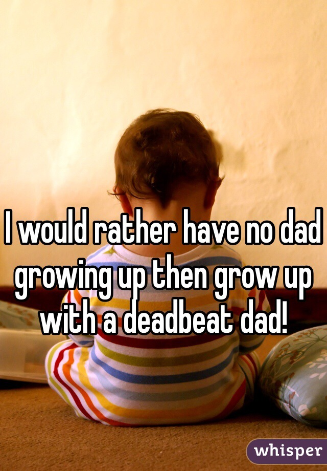 I would rather have no dad growing up then grow up with a deadbeat dad!