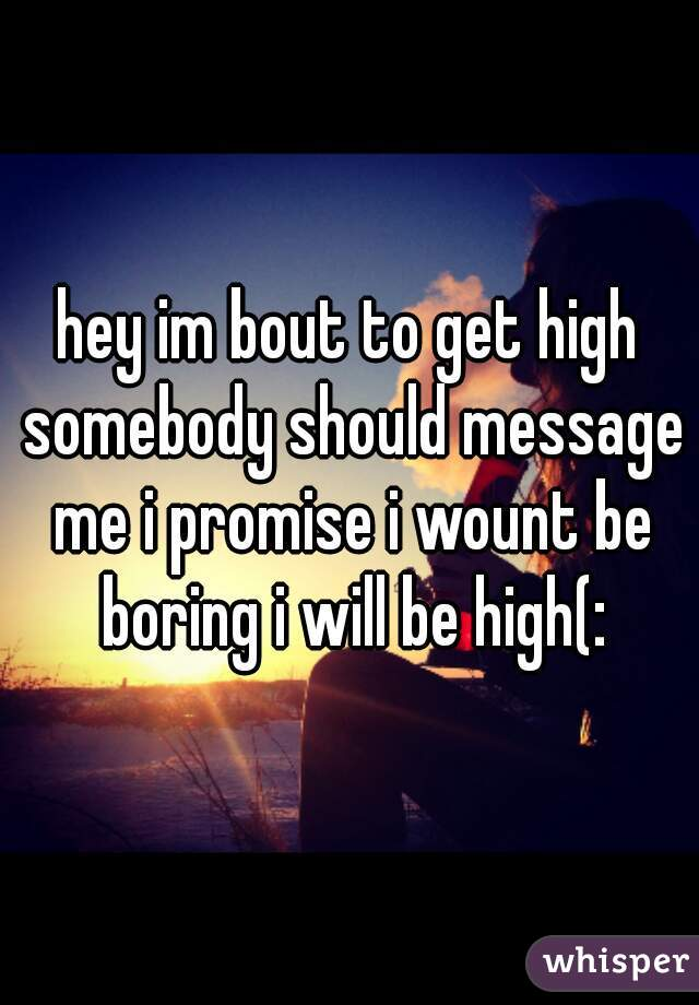 hey im bout to get high somebody should message me i promise i wount be boring i will be high(: