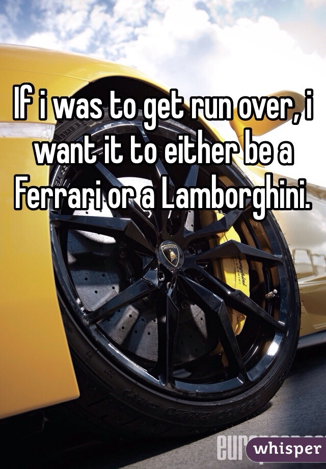 If i was to get run over, i want it to either be a Ferrari or a Lamborghini.