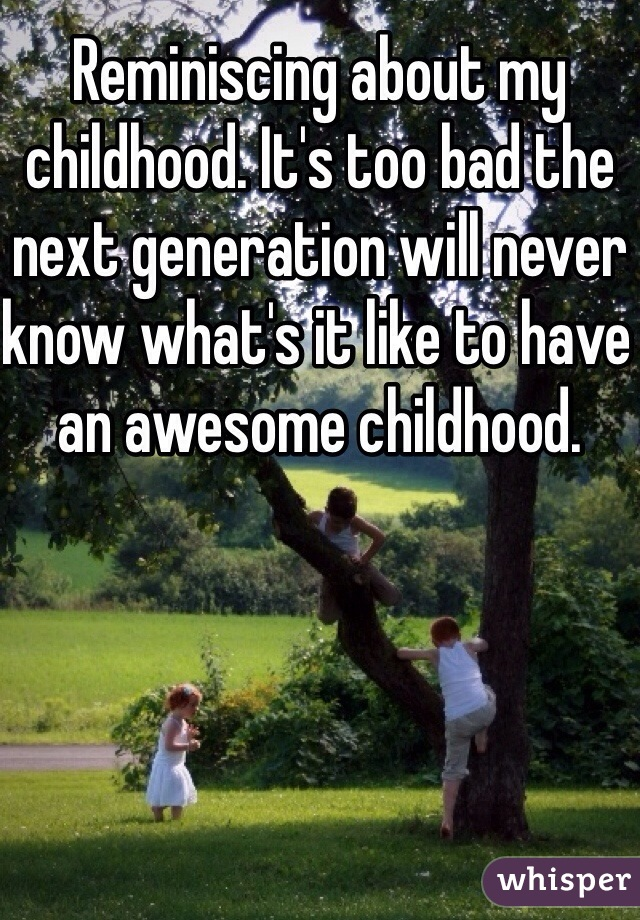 Reminiscing about my childhood. It's too bad the next generation will never know what's it like to have an awesome childhood.