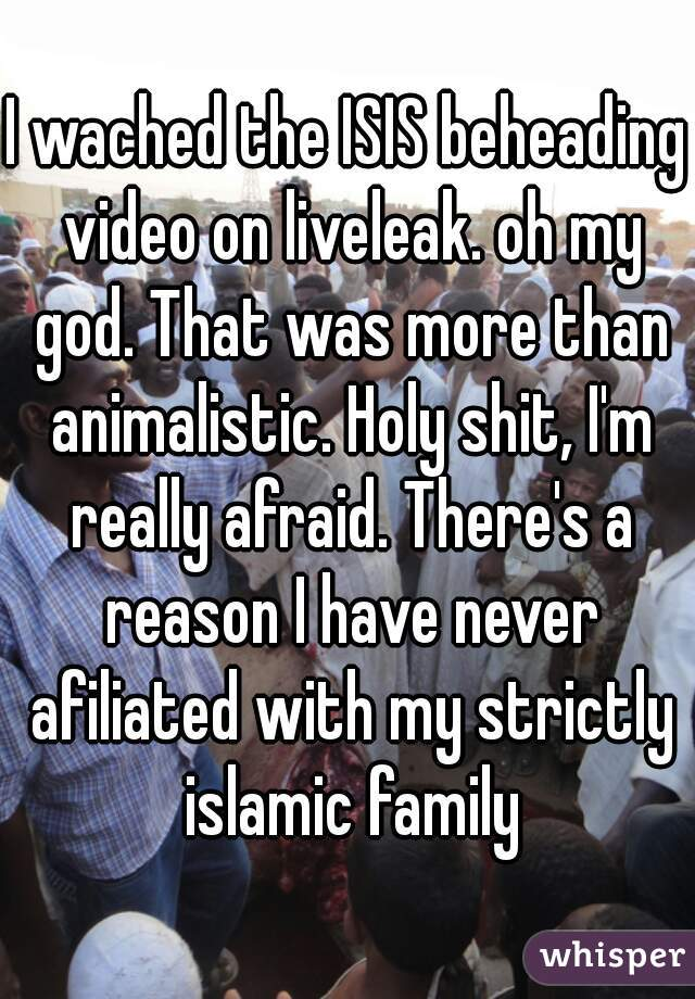 I wached the ISIS beheading video on liveleak. oh my god. That was more than animalistic. Holy shit, I'm really afraid. There's a reason I have never afiliated with my strictly islamic family
