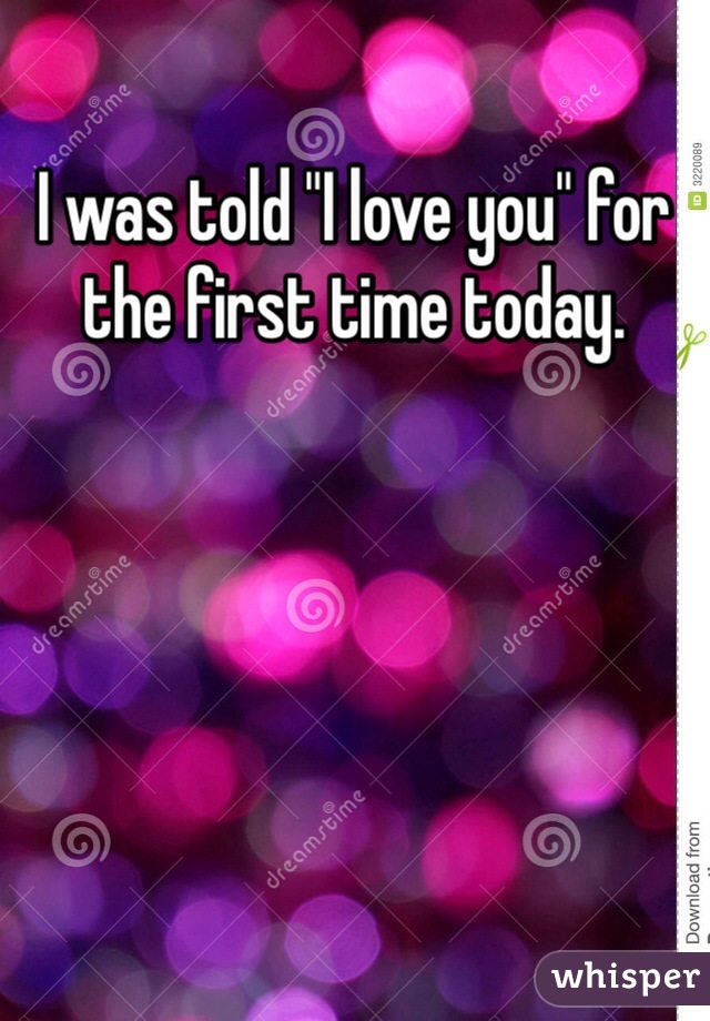 """I was told """"I love you"""" for the first time today."""