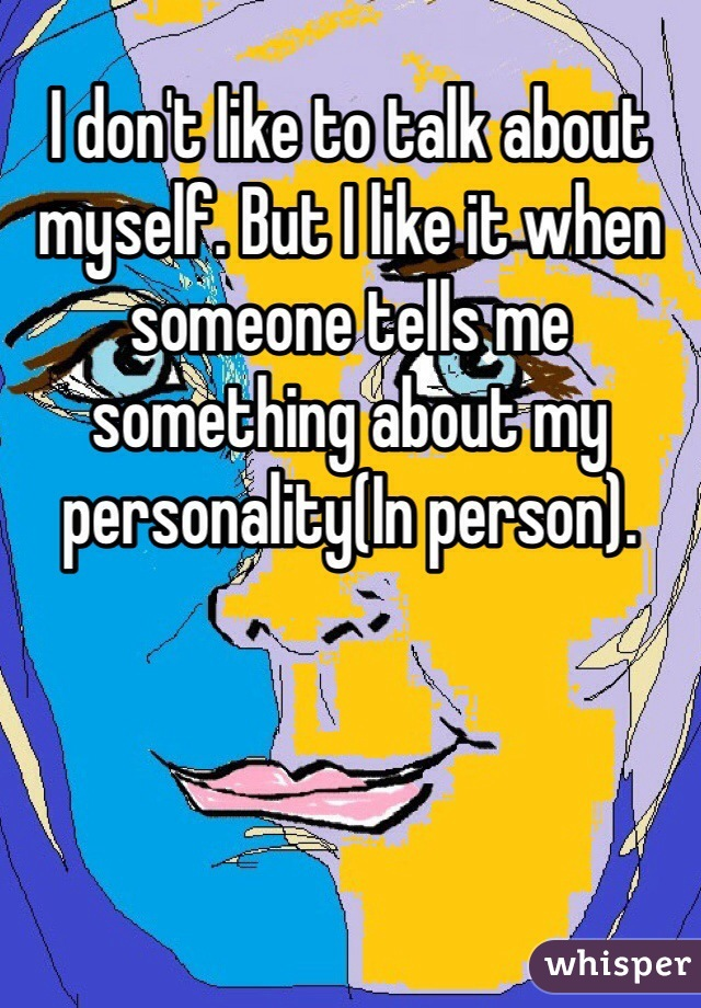 I don't like to talk about myself. But I like it when someone tells me something about my personality(In person).