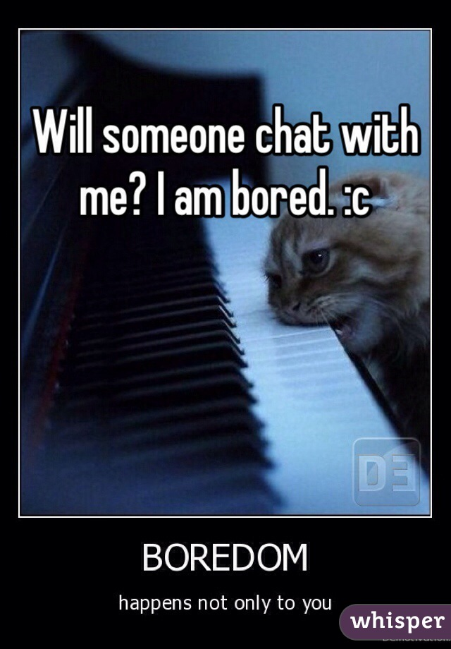 Will someone chat with me? I am bored. :c