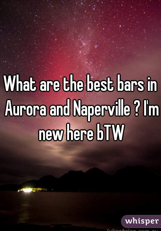 What are the best bars in Aurora and Naperville ? I'm new here bTW