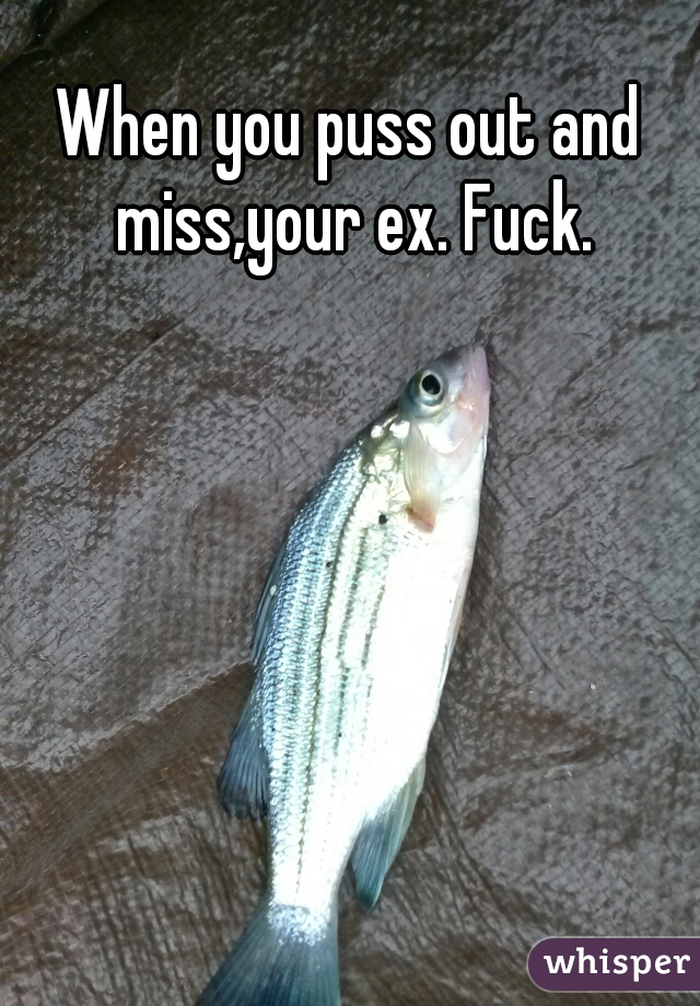 When you puss out and miss,your ex. Fuck.