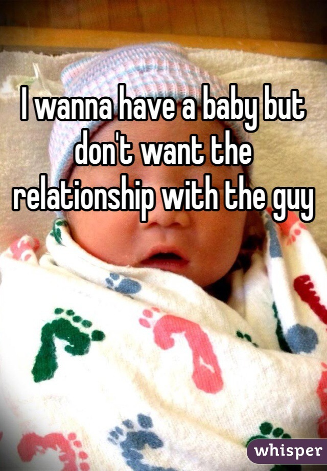 I wanna have a baby but don't want the relationship with the guy