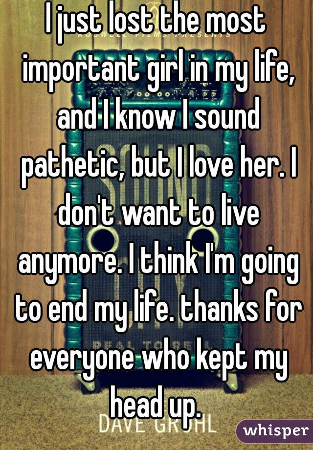 I just lost the most important girl in my life, and I know I sound pathetic, but I love her. I don't want to live anymore. I think I'm going to end my life. thanks for everyone who kept my head up.