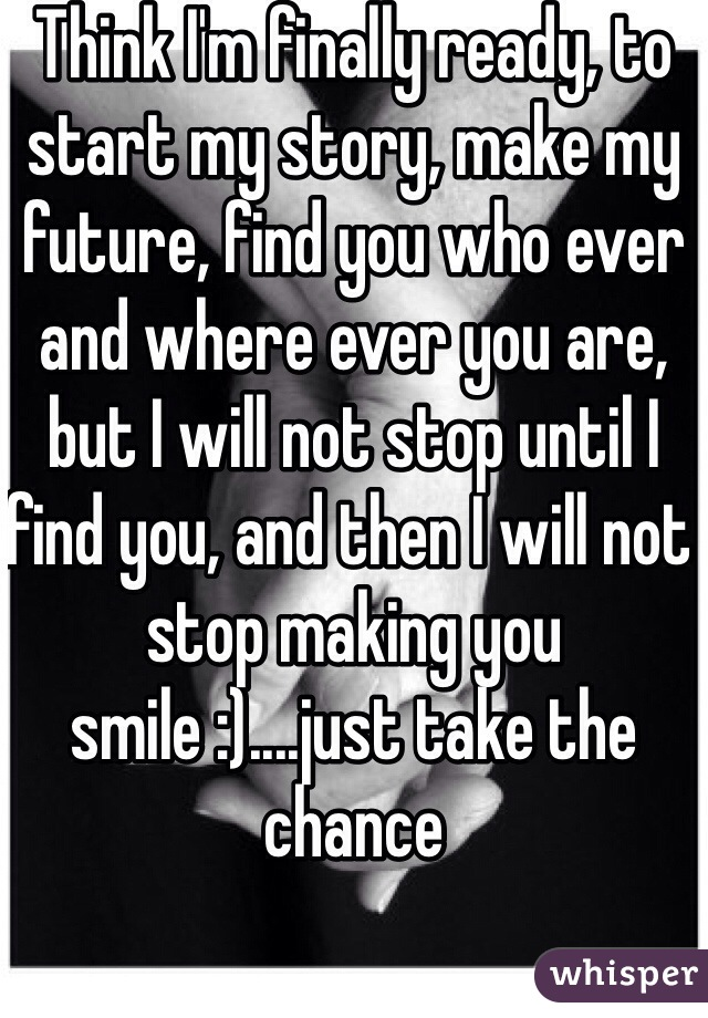 Think I'm finally ready, to start my story, make my future, find you who ever and where ever you are, but I will not stop until I find you, and then I will not stop making you smile :)....just take the chance
