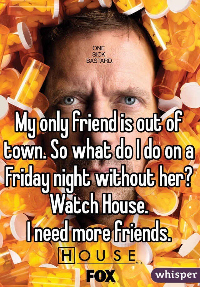 My only friend is out of town. So what do I do on a Friday night without her?  Watch House.  I need more friends.