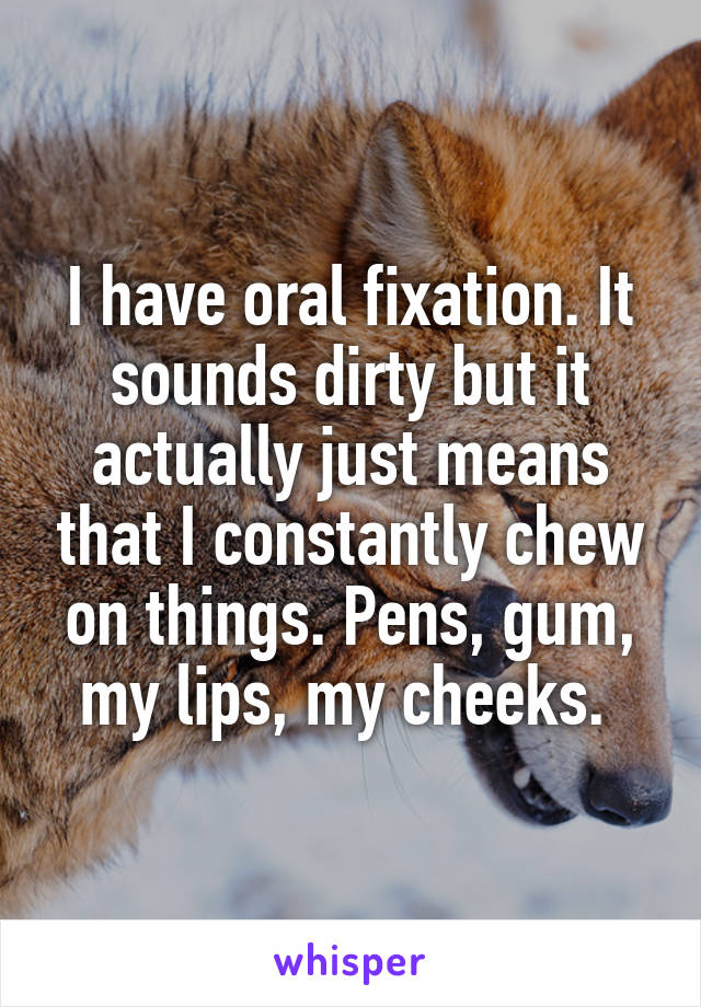 I have oral fixation. It sounds dirty but it actually just means that I constantly chew on things. Pens, gum, my lips, my cheeks.