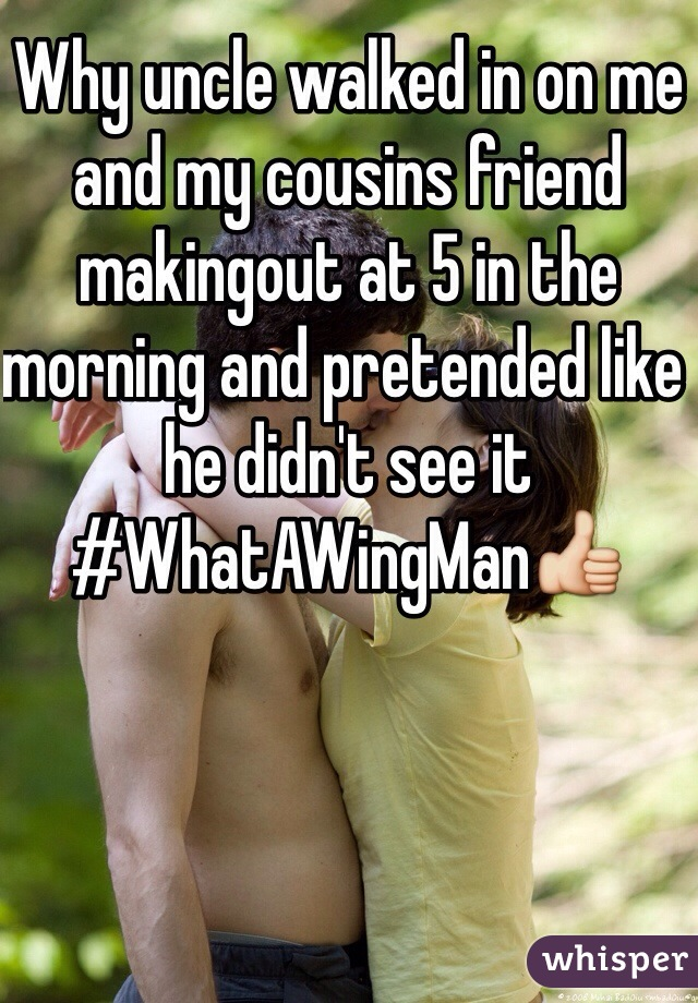Why uncle walked in on me and my cousins friend makingout at 5 in the morning and pretended like he didn't see it #WhatAWingMan👍