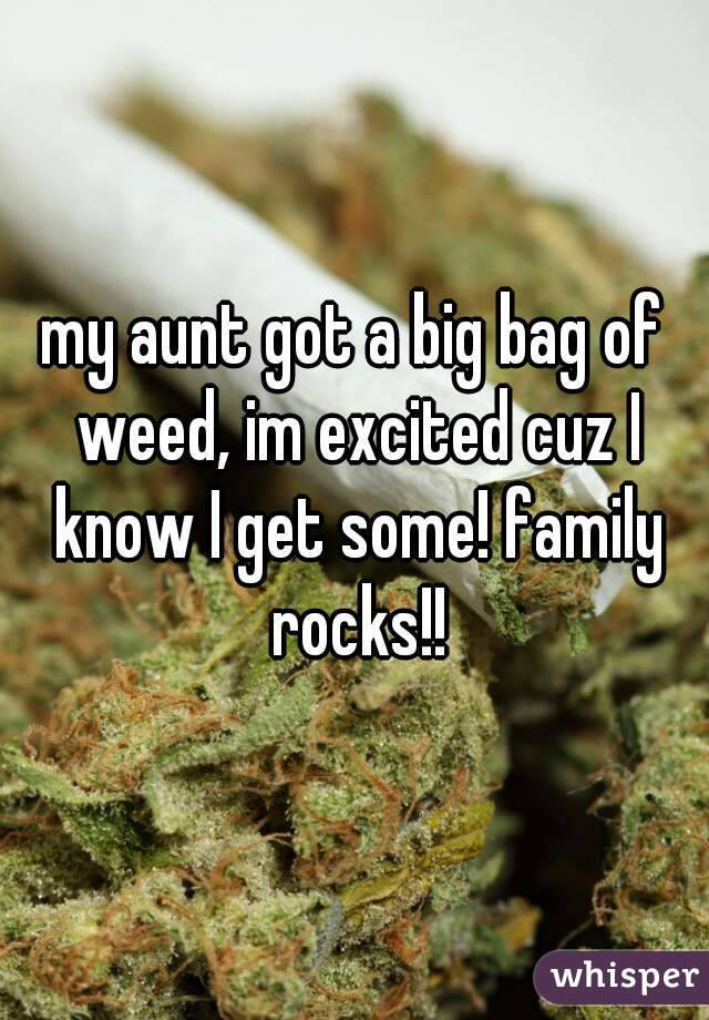 my aunt got a big bag of weed, im excited cuz I know I get some! family rocks!!